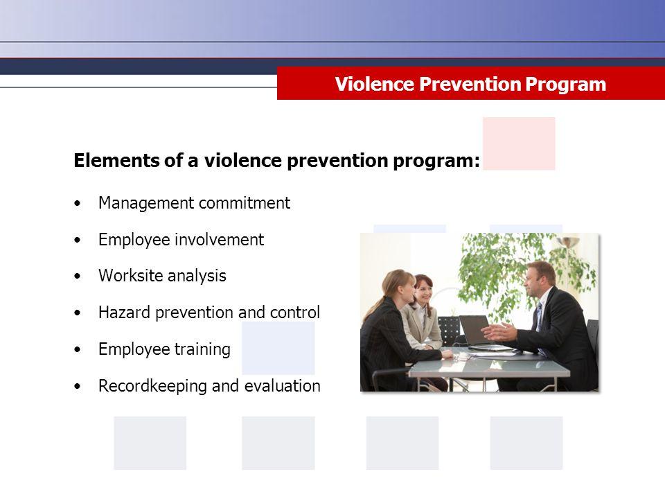 Violence Prevention Program Elements of a violence prevention program: Management commitment Employee involvement Worksite analysis Hazard prevention