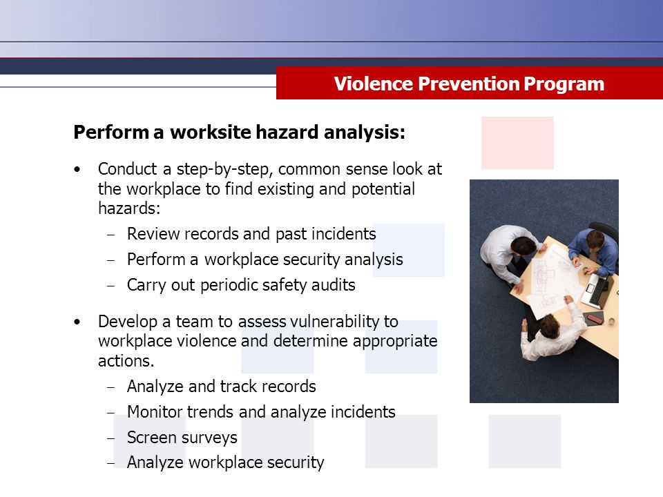 Violence Prevention Program Perform a worksite hazard analysis: Conduct a step-by-step, common sense look at the workplace to find existing and potent