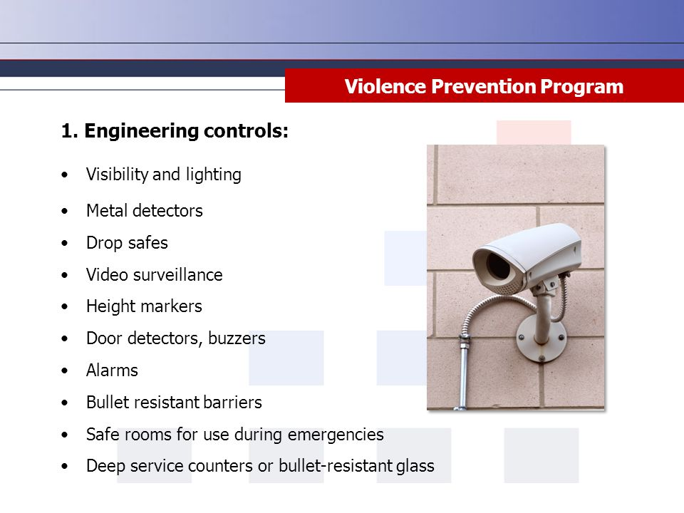 Violence Prevention Program 1. Engineering controls: Visibility and lighting Metal detectors Drop safes Video surveillance Height markers Door detecto