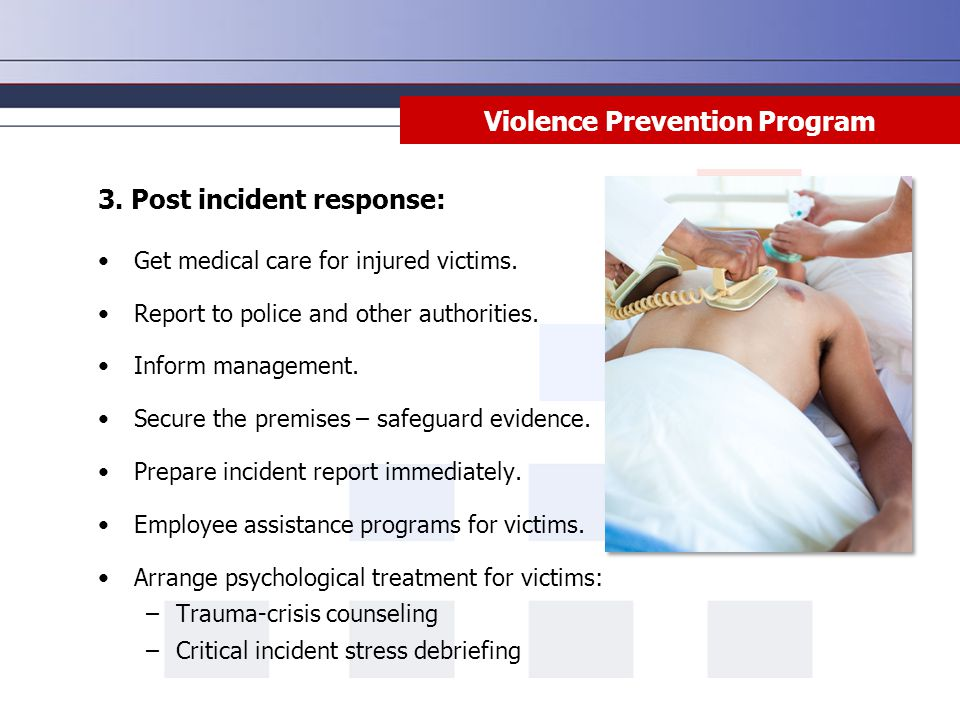 Violence Prevention Program 3. Post incident response: Get medical care for injured victims. Report to police and other authorities. Inform management