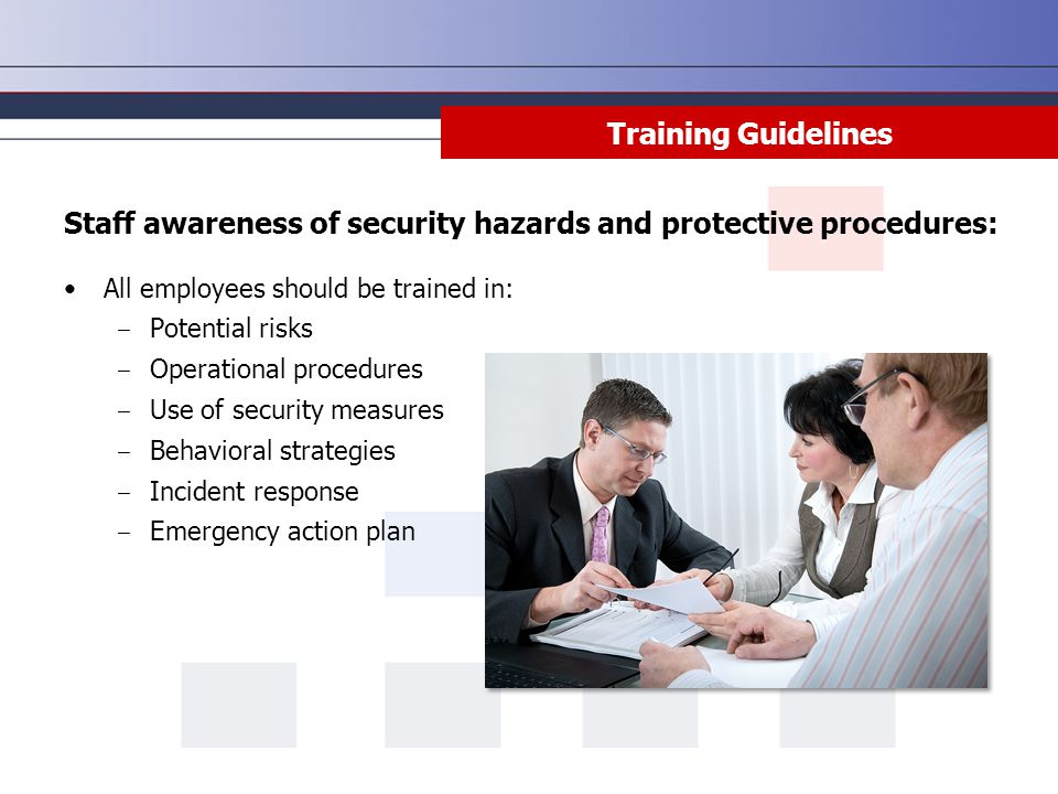 Training Guidelines Staff awareness of security hazards and protective procedures: All employees should be trained in: ‒ Potential risks ‒ Operational