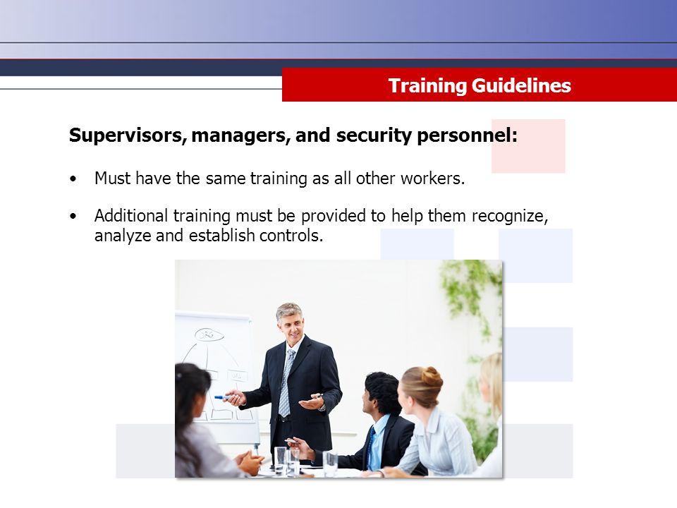 Training Guidelines Supervisors, managers, and security personnel: Must have the same training as all other workers. Additional training must be provi