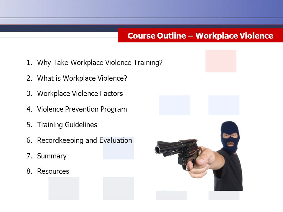 Course Outline – Workplace Violence 1.Why Take Workplace Violence Training? 2.What is Workplace Violence? 3.Workplace Violence Factors 4.Violence Prev