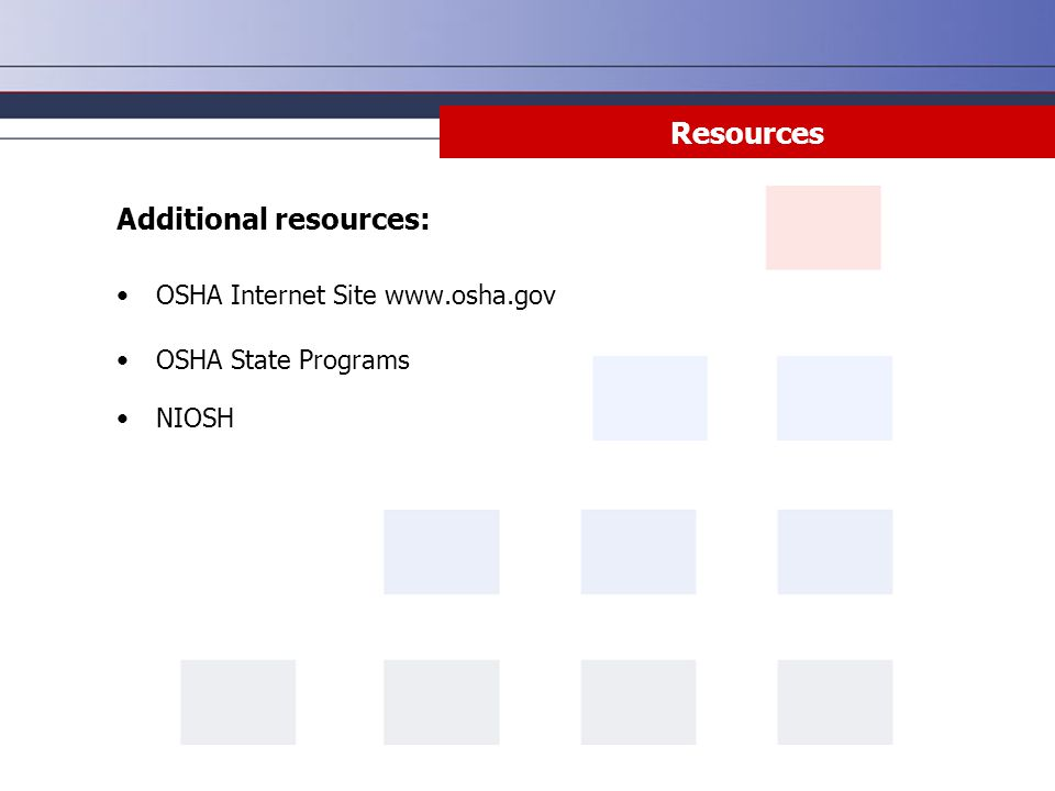 Resources Additional resources: OSHA Internet Site www.osha.gov OSHA State Programs NIOSH