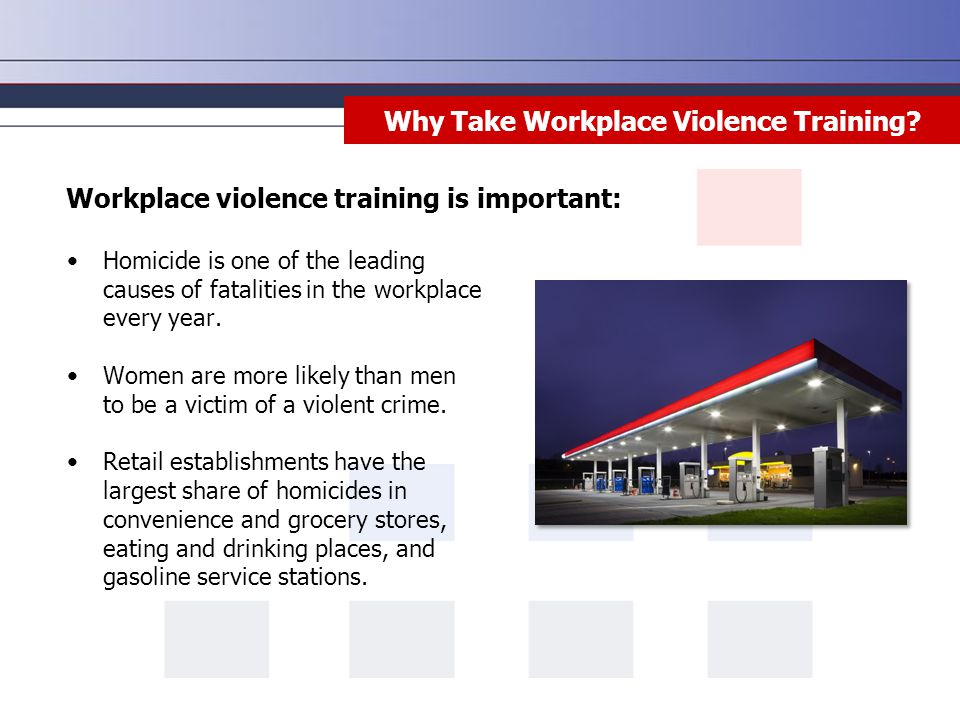 Why Take Workplace Violence Training? Homicide is one of the leading causes of fatalities in the workplace every year. Women are more likely than men
