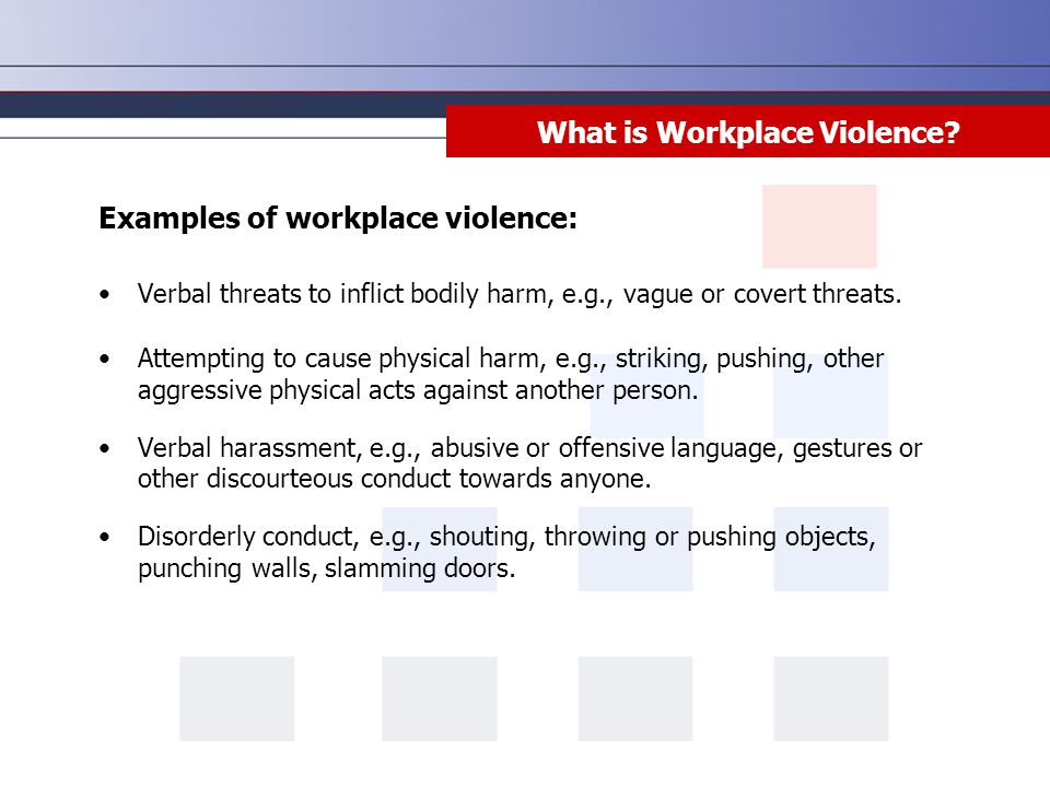 What is Workplace Violence? Examples of workplace violence: Verbal threats to inflict bodily harm, e.g., vague or covert threats. Attempting to cause