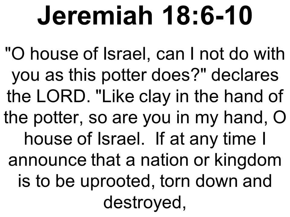 Jeremiah 18:6-10 and if that nation I warned repents of its evil, then I will relent and not inflict on it the disaster I had planned.