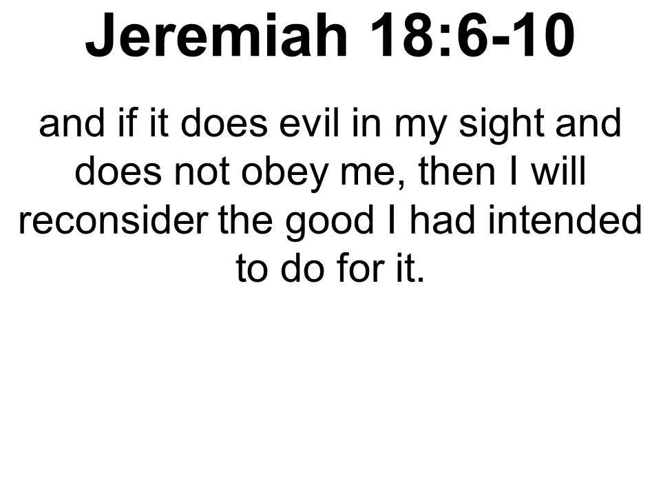 Jeremiah 18:6-10 and if it does evil in my sight and does not obey me, then I will reconsider the good I had intended to do for it.