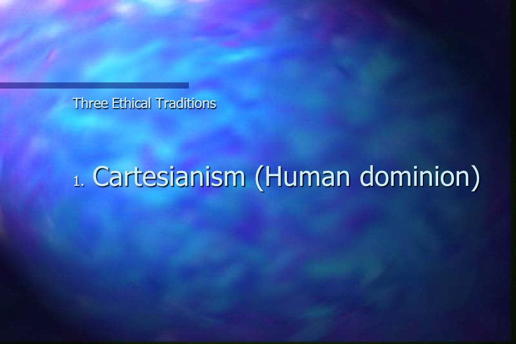 Three Ethical Traditions 1. Cartesianism (Human dominion)