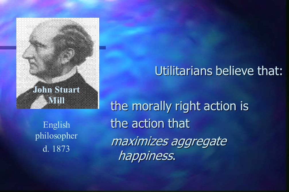 Utilitarians believe that: Utilitarians believe that: the morally right action is the action that maximizes aggregate happiness.