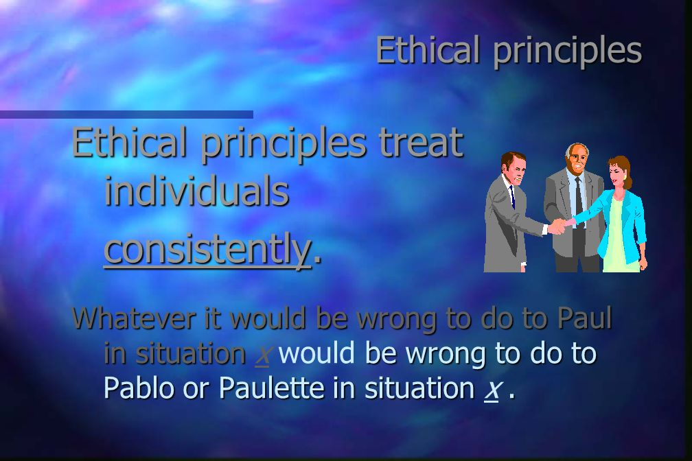 Ethical principles Ethical principles treat individuals consistently.