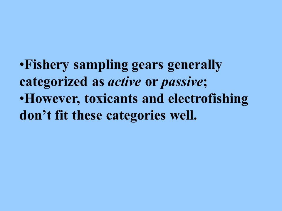 Fishery sampling gears generally categorized as active or passive; However, toxicants and electrofishing don't fit these categories well.