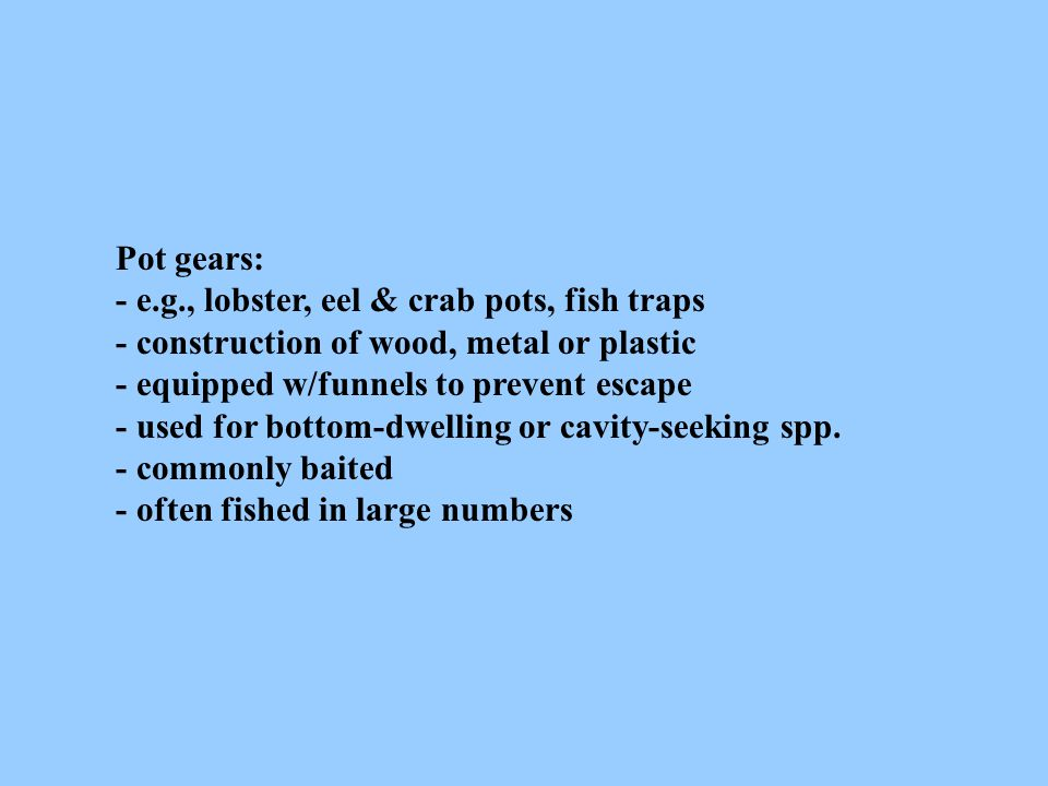 Pot gears: - e.g., lobster, eel & crab pots, fish traps - construction of wood, metal or plastic - equipped w/funnels to prevent escape - used for bot