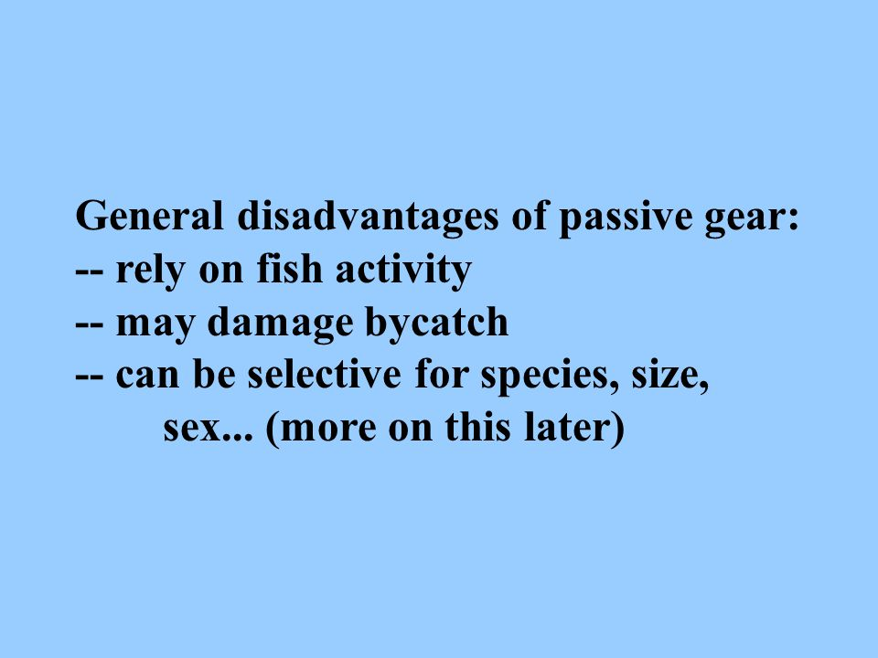 General disadvantages of passive gear: -- rely on fish activity -- may damage bycatch -- can be selective for species, size, sex... (more on this late
