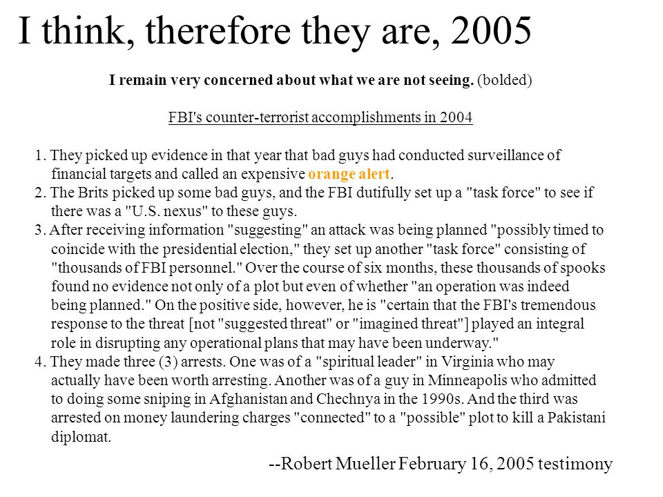 I think, therefore they are, 2005 --Robert Mueller February 16, 2005 testimony I remain very concerned about what we are not seeing.