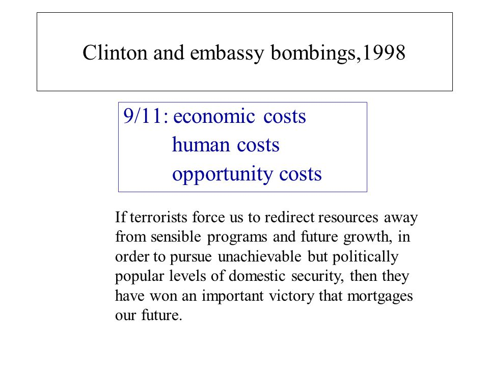 Clinton and embassy bombings,1998 9/11: economic costs human costs opportunity costs If terrorists force us to redirect resources away from sensible programs and future growth, in order to pursue unachievable but politically popular levels of domestic security, then they have won an important victory that mortgages our future.