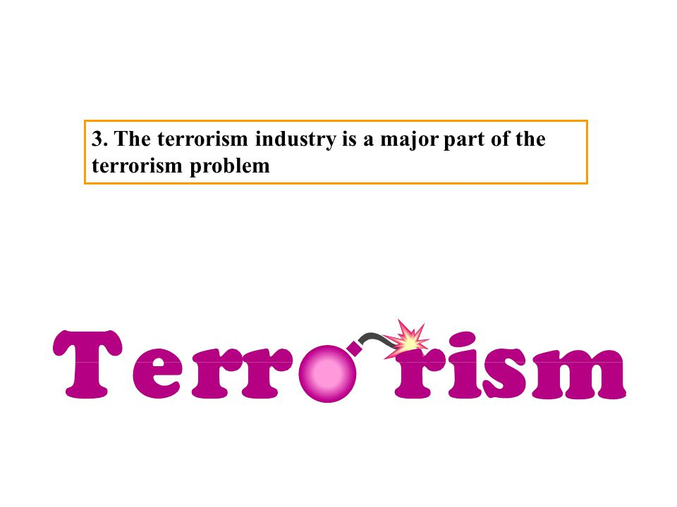 3. The terrorism industry is a major part of the terrorism problem
