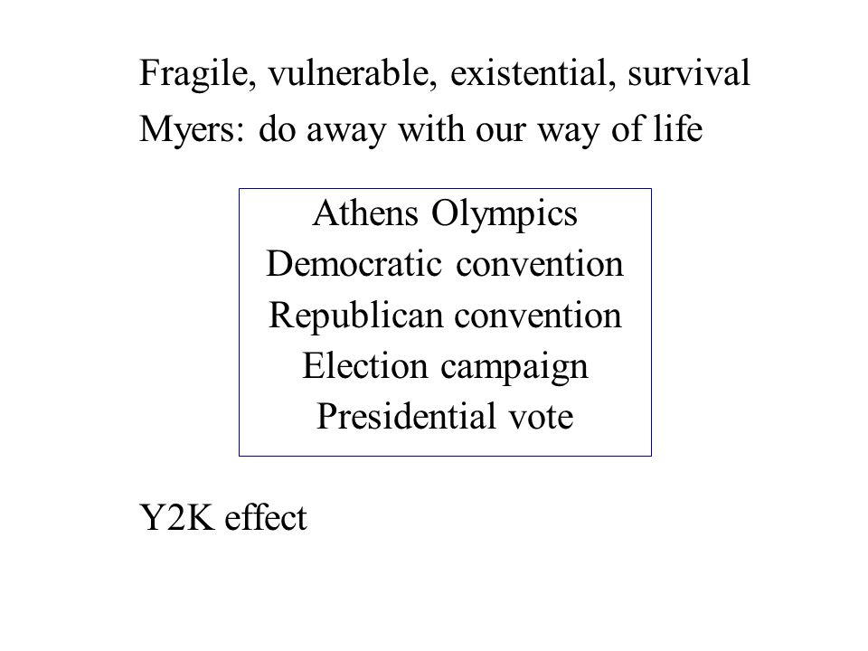 Fragile, vulnerable, existential, survival Myers: do away with our way of life Y2K effect Athens Olympics Democratic convention Republican convention