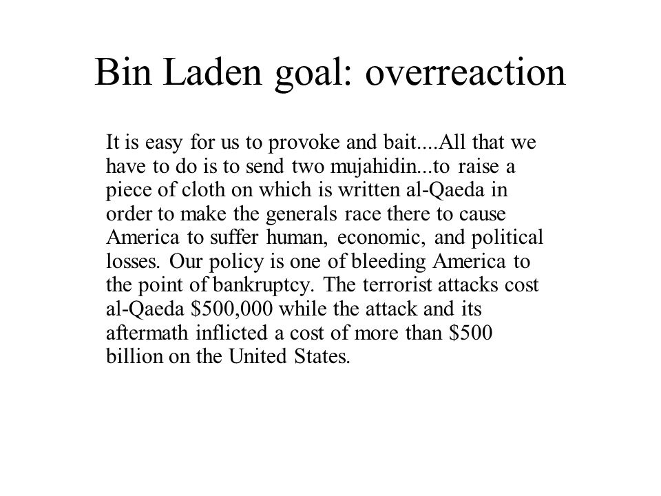 Bin Laden goal: overreaction It is easy for us to provoke and bait....All that we have to do is to send two mujahidin...to raise a piece of cloth on w