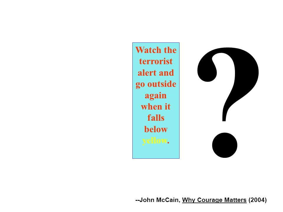 --John McCain, Why Courage Matters (2004) Watch the terrorist alert and go outside again when it falls below yellow.