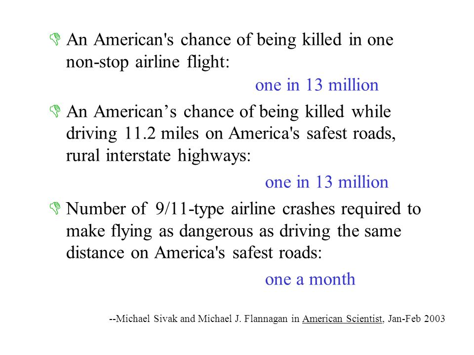 --Michael Sivak and Michael J. Flannagan in American Scientist, Jan-Feb 2003  An American's chance of being killed in one non-stop airline flight: 