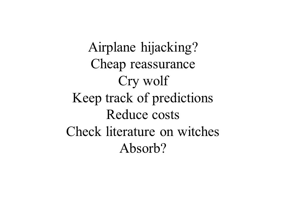 Airplane hijacking? Cheap reassurance Cry wolf Keep track of predictions Reduce costs Check literature on witches Absorb?