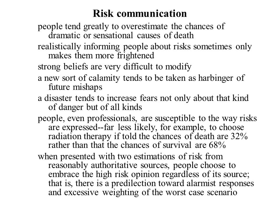 Risk communication people tend greatly to overestimate the chances of dramatic or sensational causes of death realistically informing people about risks sometimes only makes them more frightened strong beliefs are very difficult to modify a new sort of calamity tends to be taken as harbinger of future mishaps a disaster tends to increase fears not only about that kind of danger but of all kinds people, even professionals, are susceptible to the way risks are expressed ‑‑ far less likely, for example, to choose radiation therapy if told the chances of death are 32% rather than that the chances of survival are 68% when presented with two estimations of risk from reasonably authoritative sources, people choose to embrace the high risk opinion regardless of its source; that is, there is a predilection toward alarmist responses and excessive weighting of the worst case scenario