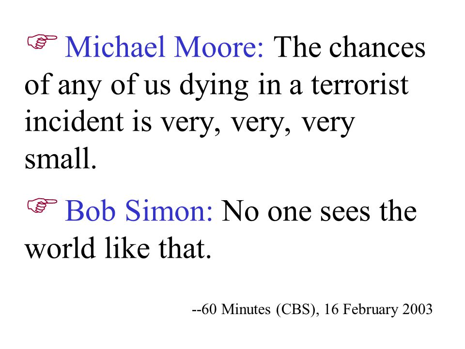 --60 Minutes (CBS), 16 February 2003  Michael Moore: The chances of any of us dying in a terrorist incident is very, very, very small.  Bob Simon: N