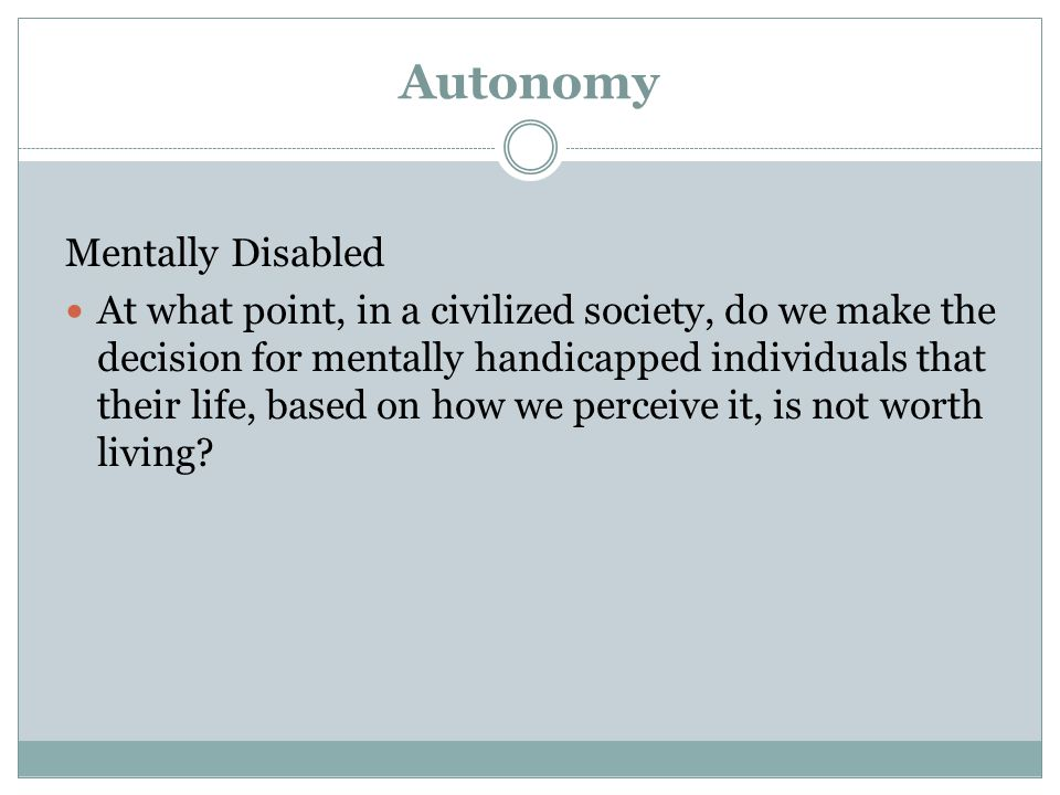 Autonomy Mentally Disabled At what point, in a civilized society, do we make the decision for mentally handicapped individuals that their life, based on how we perceive it, is not worth living?