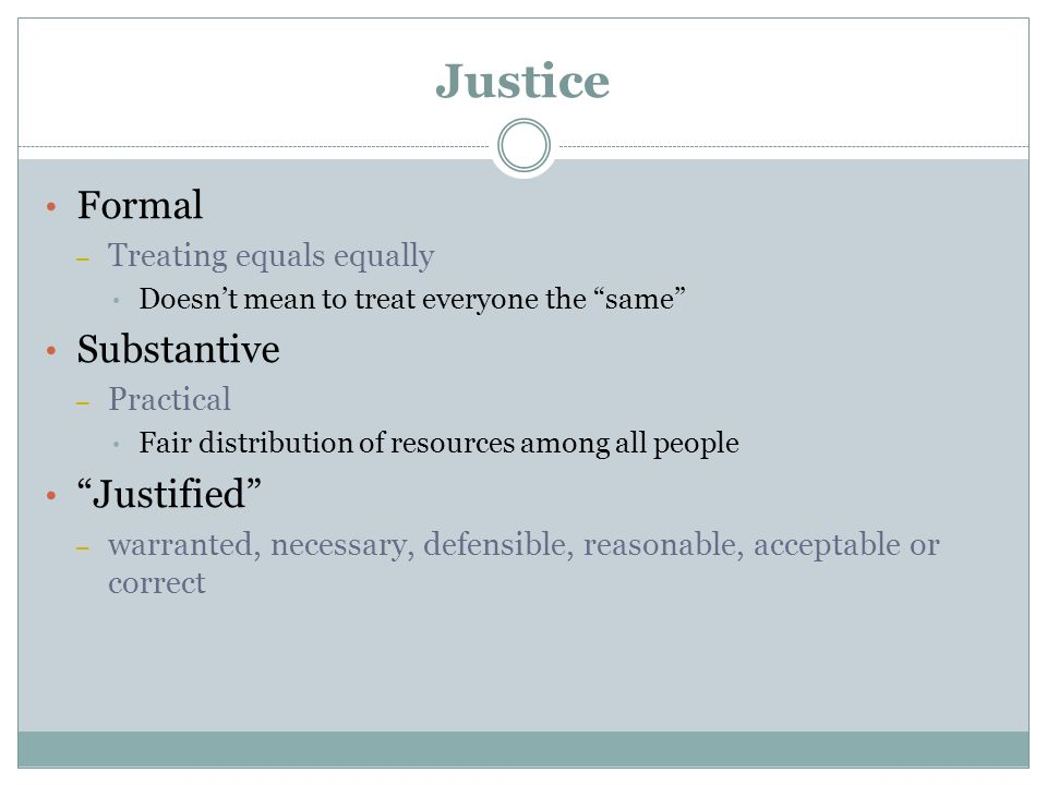 Justice Formal – Treating equals equally Doesn't mean to treat everyone the same Substantive – Practical Fair distribution of resources among all people Justified – warranted, necessary, defensible, reasonable, acceptable or correct