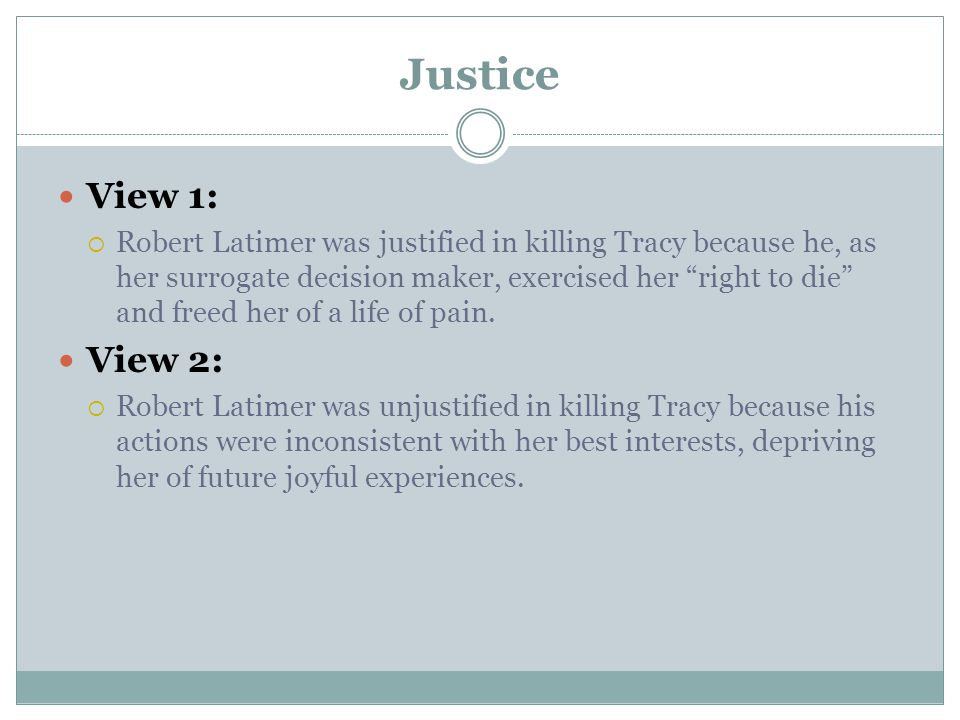 Justice View 1:  Robert Latimer was justified in killing Tracy because he, as her surrogate decision maker, exercised her right to die and freed her of a life of pain.