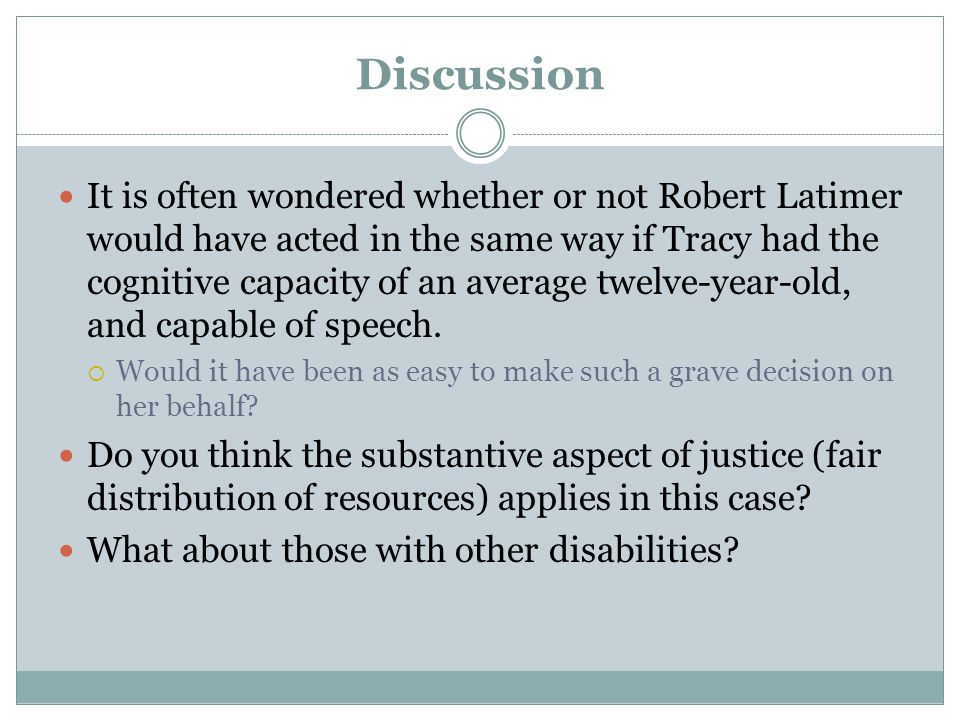Discussion It is often wondered whether or not Robert Latimer would have acted in the same way if Tracy had the cognitive capacity of an average twelve-year-old, and capable of speech.
