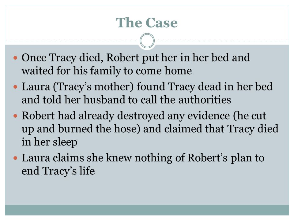 The Case Once Tracy died, Robert put her in her bed and waited for his family to come home Laura (Tracy's mother) found Tracy dead in her bed and told her husband to call the authorities Robert had already destroyed any evidence (he cut up and burned the hose) and claimed that Tracy died in her sleep Laura claims she knew nothing of Robert's plan to end Tracy's life