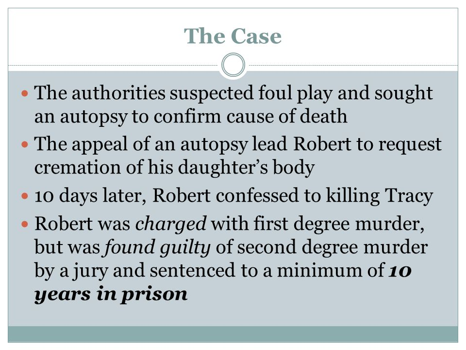 The Case The authorities suspected foul play and sought an autopsy to confirm cause of death The appeal of an autopsy lead Robert to request cremation of his daughter's body 10 days later, Robert confessed to killing Tracy Robert was charged with first degree murder, but was found guilty of second degree murder by a jury and sentenced to a minimum of 10 years in prison