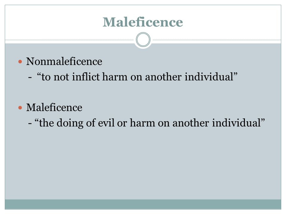 Maleficence Nonmaleficence - to not inflict harm on another individual Maleficence - the doing of evil or harm on another individual