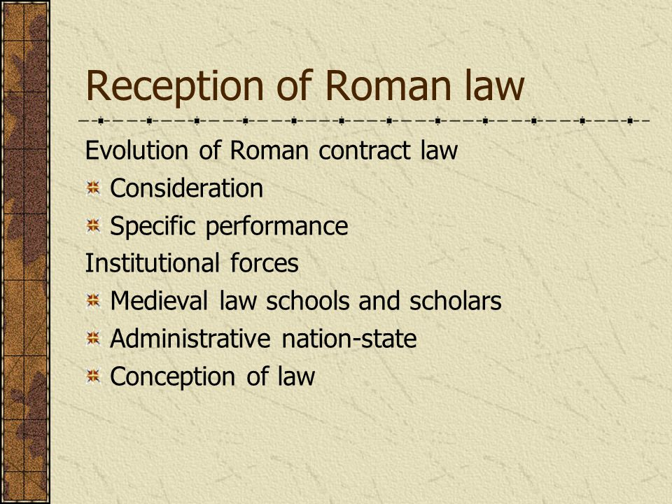 Reception of Roman law Evolution of Roman contract law Consideration Specific performance Institutional forces Medieval law schools and scholars Administrative nation-state Conception of law