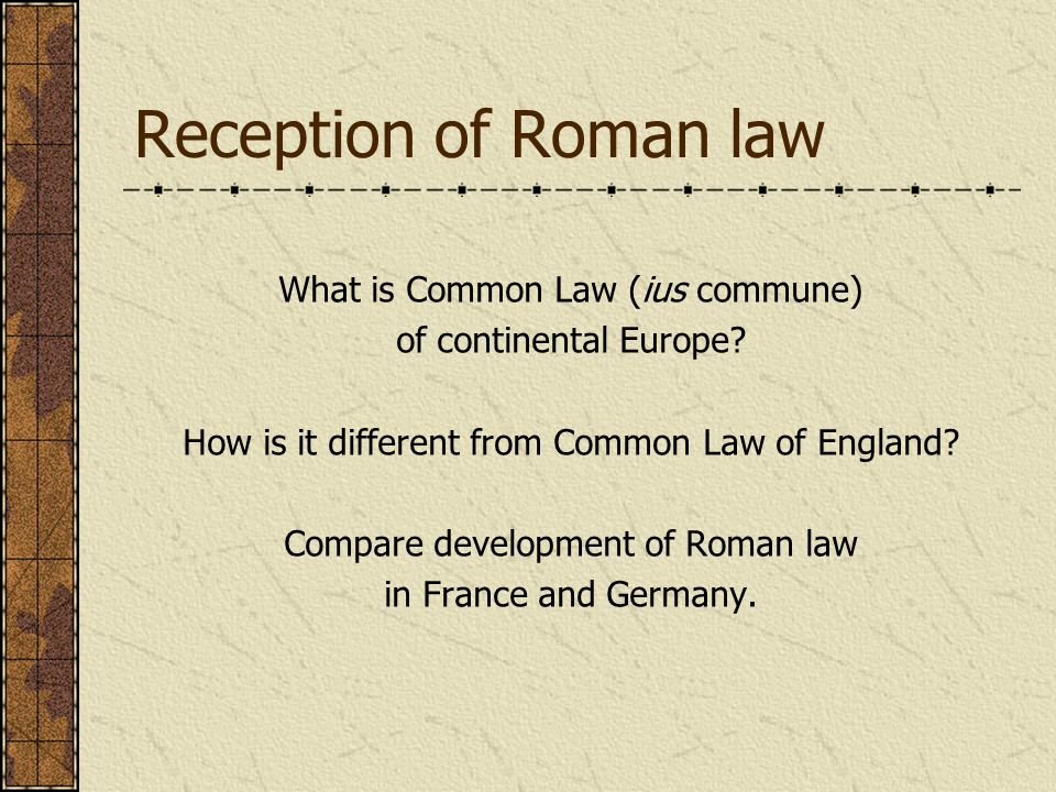 Reception of Roman law What is Common Law (ius commune) of continental Europe.
