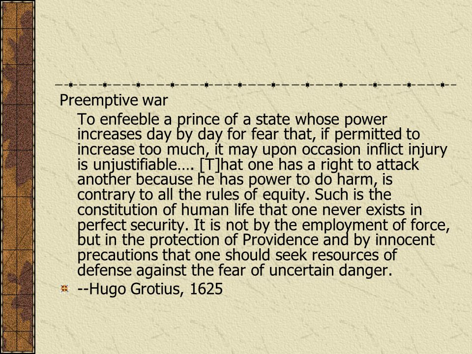 Preemptive war To enfeeble a prince of a state whose power increases day by day for fear that, if permitted to increase too much, it may upon occasion inflict injury is unjustifiable….
