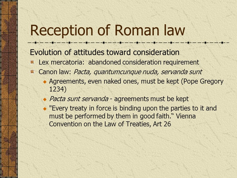 Reception of Roman law Evolution of attitudes toward consideration Lex mercatoria: abandoned consideration requirement Canon law: Pacta, quantumcunque nuda, servanda sunt Agreements, even naked ones, must be kept (Pope Gregory 1234) Pacta sunt servanda - agreements must be kept Every treaty in force is binding upon the parties to it and must be performed by them in good faith. Vienna Convention on the Law of Treaties, Art 26