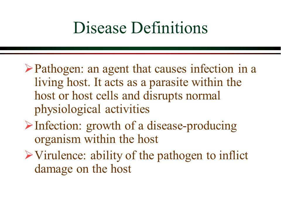 Disease Definitions  Pathogen: an agent that causes infection in a living host.