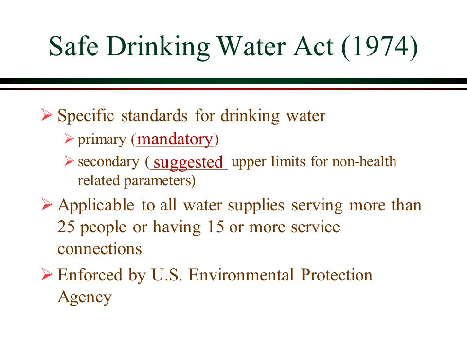 Safe Drinking Water Act (1974)  Specific standards for drinking water  primary (__________)  secondary (__________ upper limits for non-health related parameters)  Applicable to all water supplies serving more than 25 people or having 15 or more service connections  Enforced by U.S.