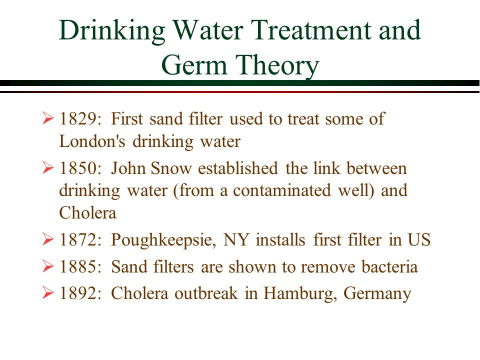 Drinking Water Treatment and Germ Theory  1829: First sand filter used to treat some of London s drinking water  1850: John Snow established the link between drinking water (from a contaminated well) and Cholera  1872: Poughkeepsie, NY installs first filter in US  1885: Sand filters are shown to remove bacteria  1892: Cholera outbreak in Hamburg, Germany