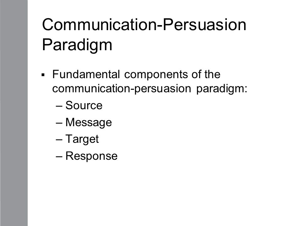 Communication-Persuasion Paradigm  Fundamental components of the communication-persuasion paradigm: –Source –Message –Target –Response