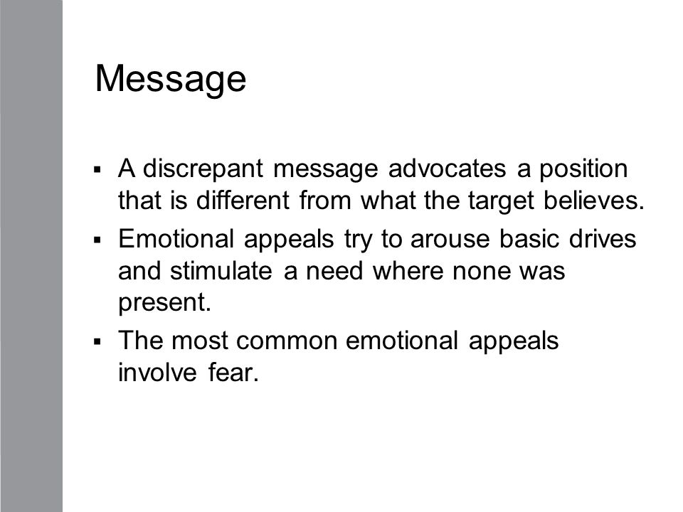 Message  A discrepant message advocates a position that is different from what the target believes.  Emotional appeals try to arouse basic drives an