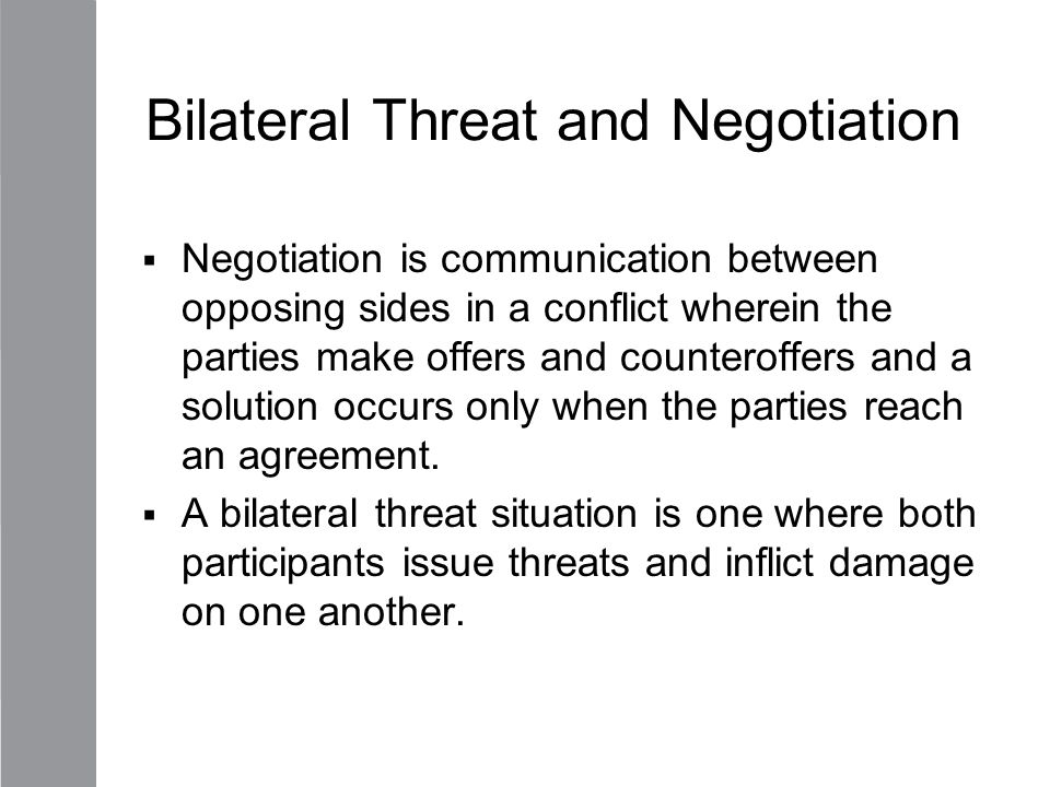 Bilateral Threat and Negotiation  Negotiation is communication between opposing sides in a conflict wherein the parties make offers and counteroffers
