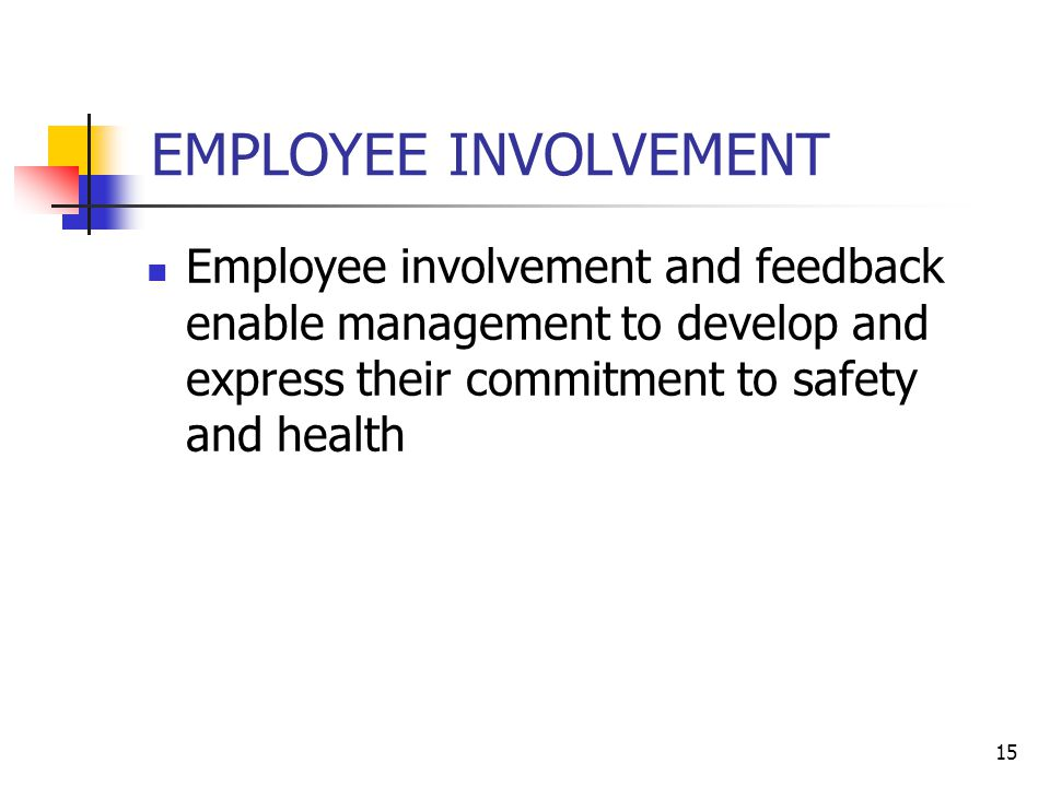 15 EMPLOYEE INVOLVEMENT Employee involvement and feedback enable management to develop and express their commitment to safety and health