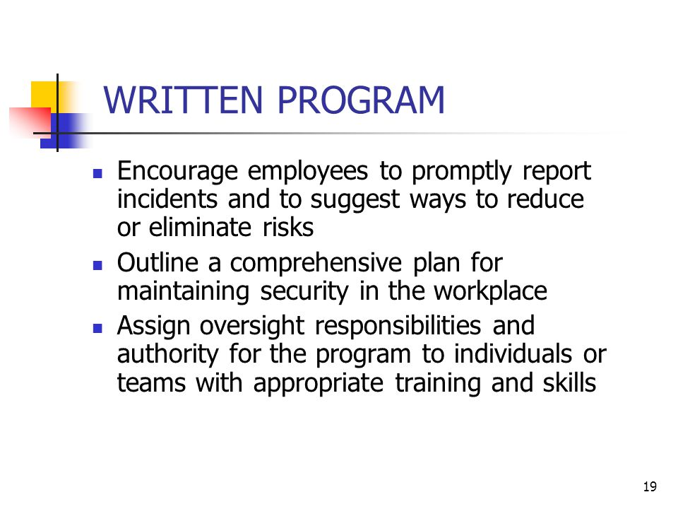 19 WRITTEN PROGRAM Encourage employees to promptly report incidents and to suggest ways to reduce or eliminate risks Outline a comprehensive plan for maintaining security in the workplace Assign oversight responsibilities and authority for the program to individuals or teams with appropriate training and skills