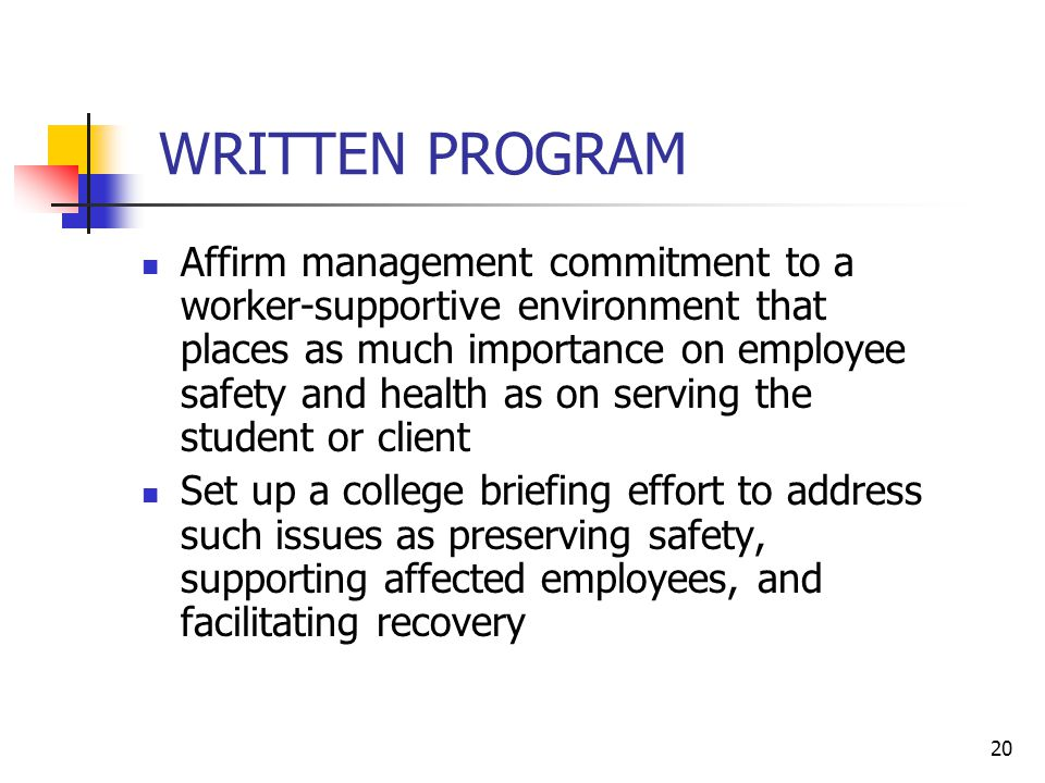 20 WRITTEN PROGRAM Affirm management commitment to a worker-supportive environment that places as much importance on employee safety and health as on serving the student or client Set up a college briefing effort to address such issues as preserving safety, supporting affected employees, and facilitating recovery