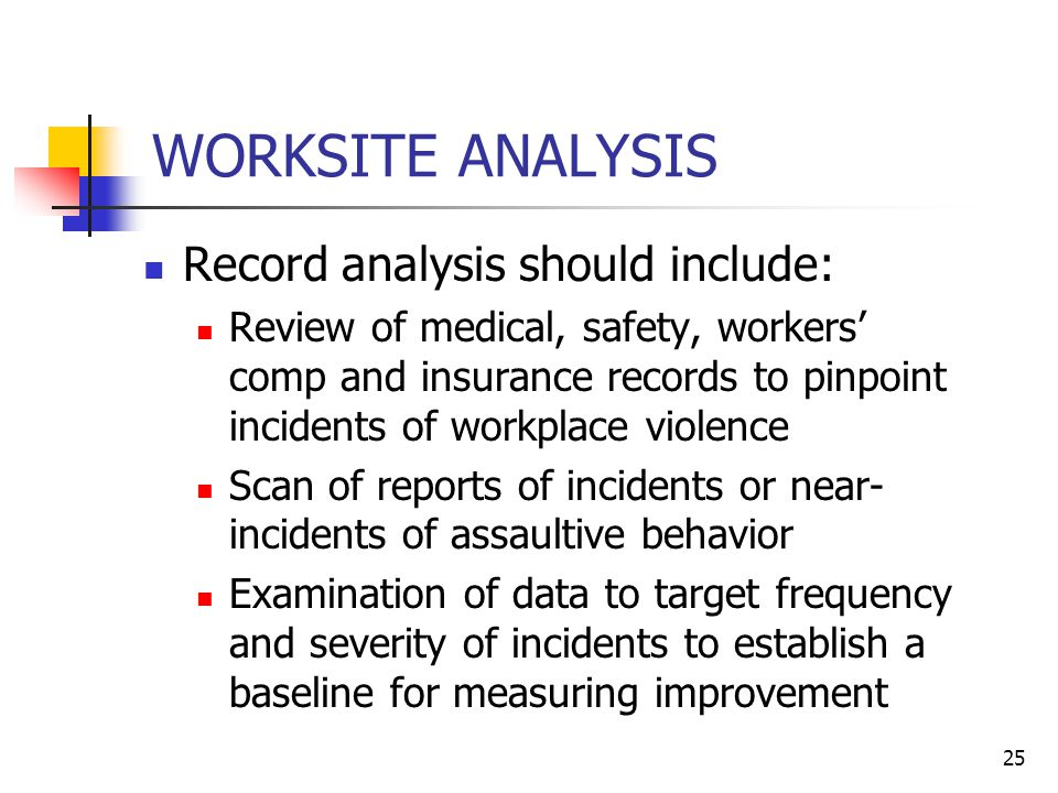 25 WORKSITE ANALYSIS Record analysis should include: Review of medical, safety, workers' comp and insurance records to pinpoint incidents of workplace violence Scan of reports of incidents or near- incidents of assaultive behavior Examination of data to target frequency and severity of incidents to establish a baseline for measuring improvement