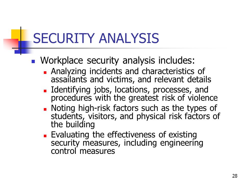 28 SECURITY ANALYSIS Workplace security analysis includes: Analyzing incidents and characteristics of assailants and victims, and relevant details Identifying jobs, locations, processes, and procedures with the greatest risk of violence Noting high-risk factors such as the types of students, visitors, and physical risk factors of the building Evaluating the effectiveness of existing security measures, including engineering control measures
